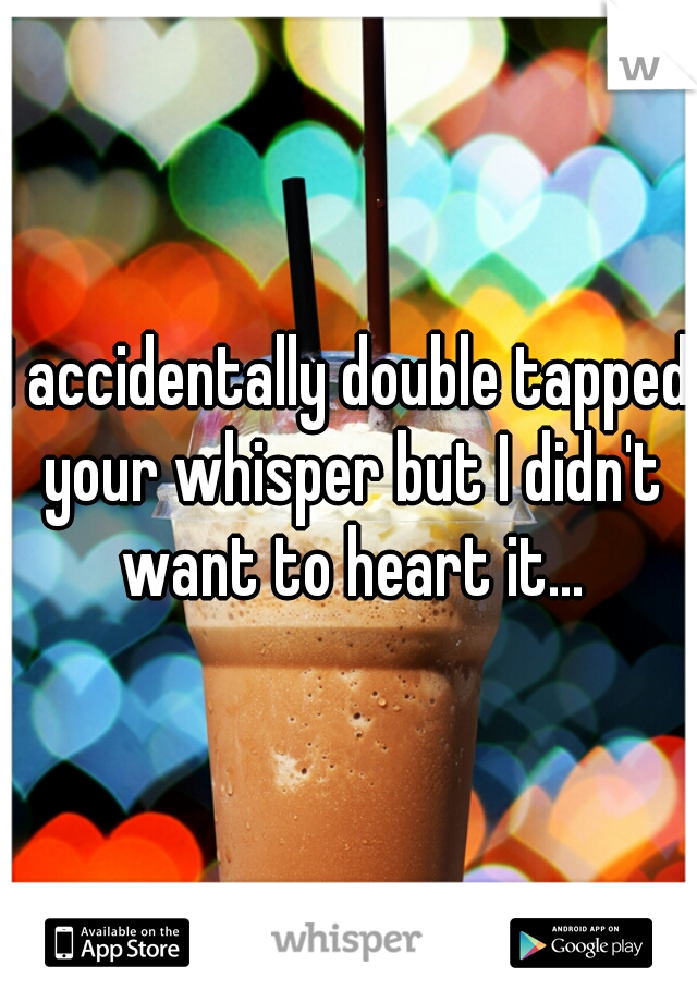 I accidentally double tapped your whisper but I didn't want to heart it...