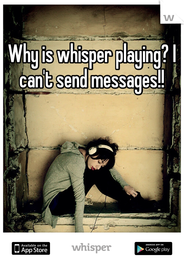 Why is whisper playing? I can't send messages!!