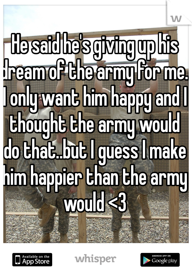 He said he's giving up his dream of the army for me. I only want him happy and I thought the army would do that..but I guess I make him happier than the army would <3