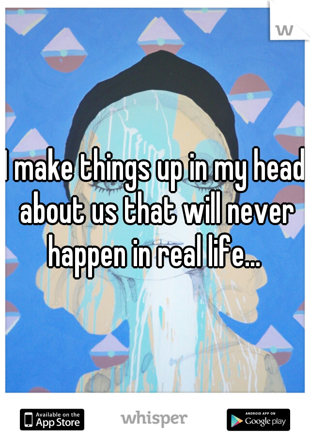 I make things up in my head about us that will never happen in real life...