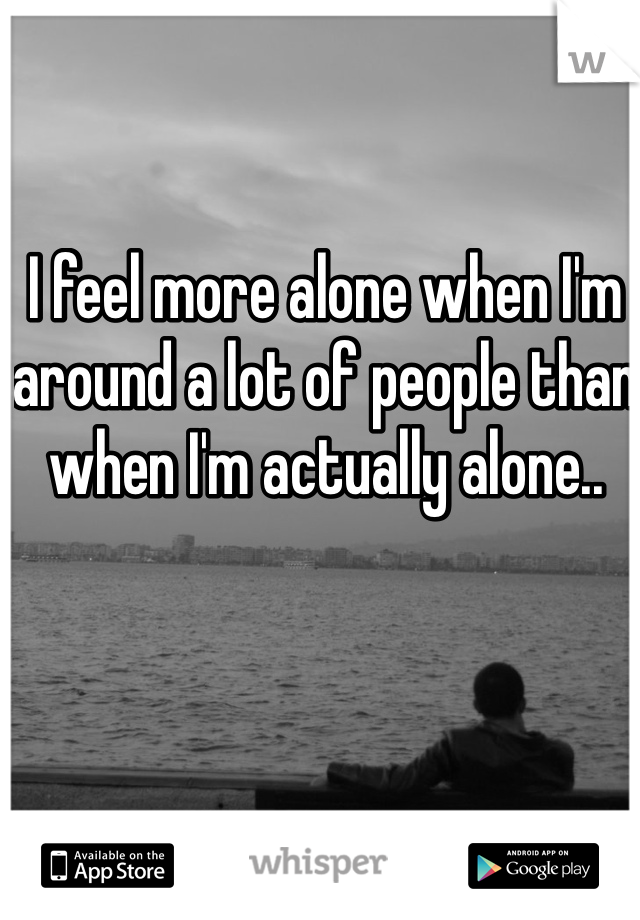 I feel more alone when I'm around a lot of people than when I'm actually alone..