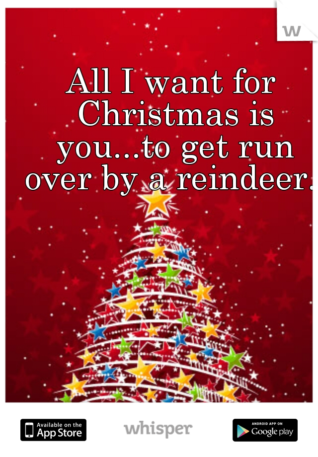 All I want for Christmas is you...to get run over by a reindeer.