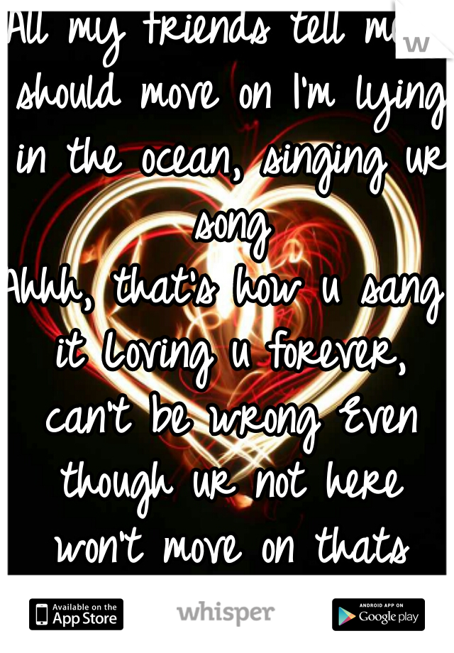 All my friends tell me I should move on I'm lying in the ocean, singing ur song Ahhh, that's how u sang it Loving u forever, can't be wrong Even though ur not here won't move on thats how we played it