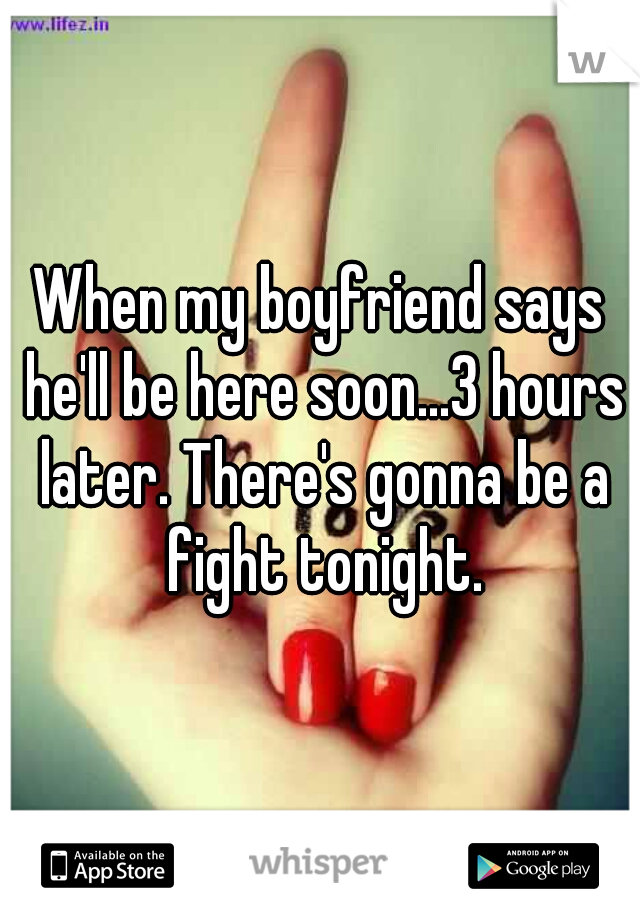 When my boyfriend says he'll be here soon...3 hours later. There's gonna be a fight tonight.
