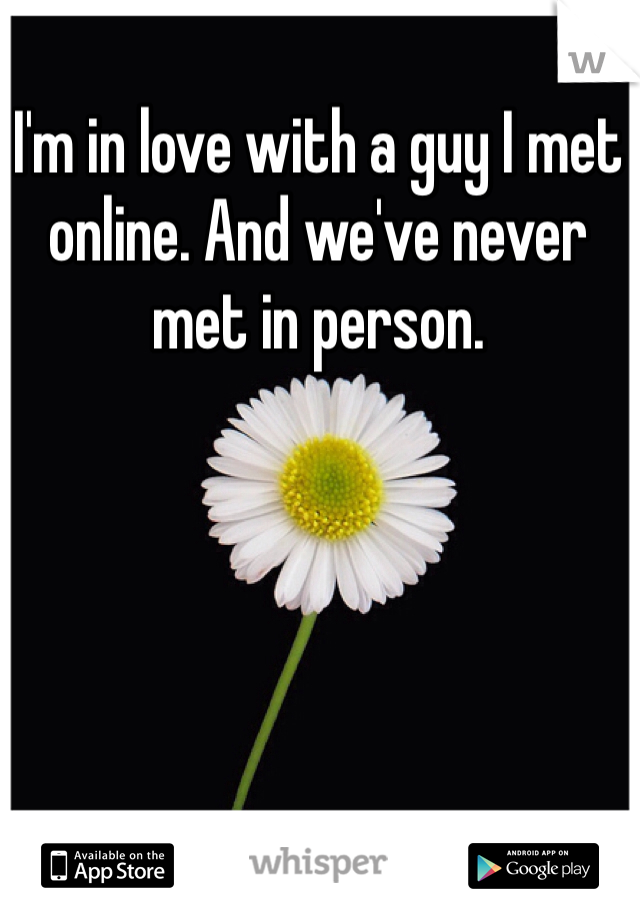 I'm in love with a guy I met online. And we've never met in person.