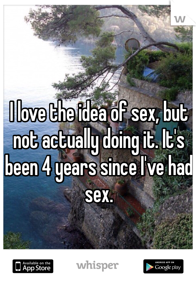 I love the idea of sex, but not actually doing it. It's been 4 years since I've had sex.