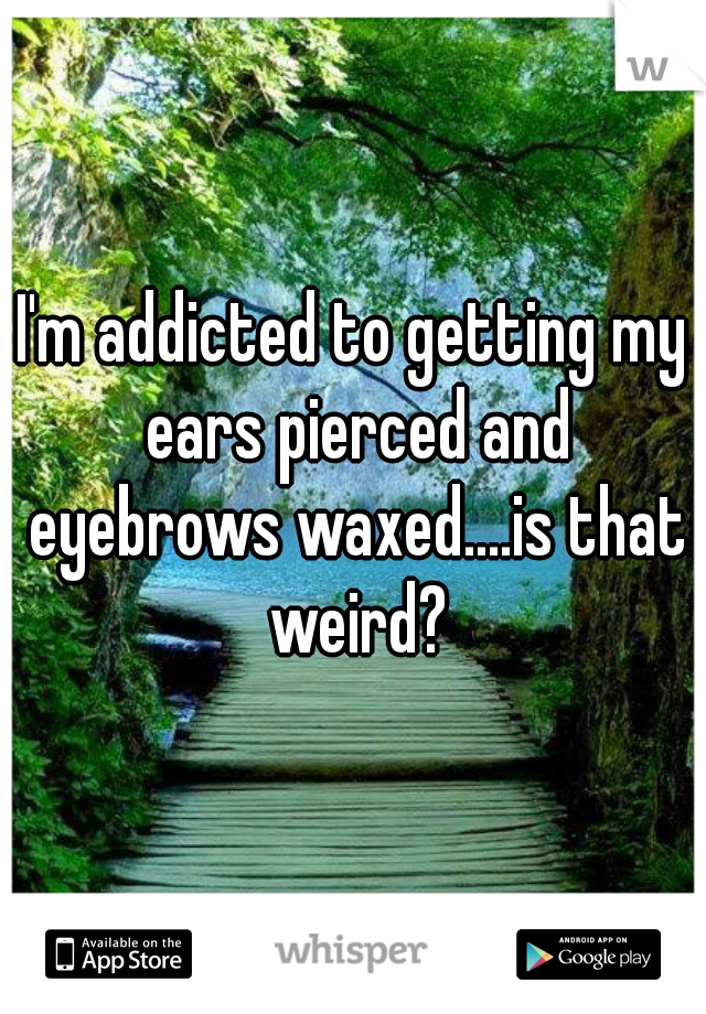 I'm addicted to getting my ears pierced and eyebrows waxed....is that weird?