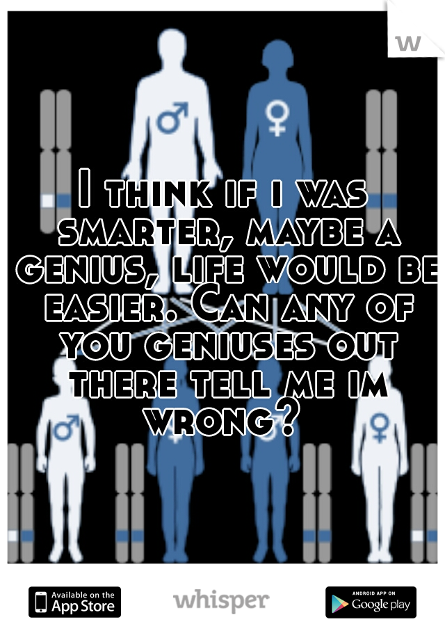 I think if i was smarter, maybe a genius, life would be easier. Can any of you geniuses out there tell me im wrong?
