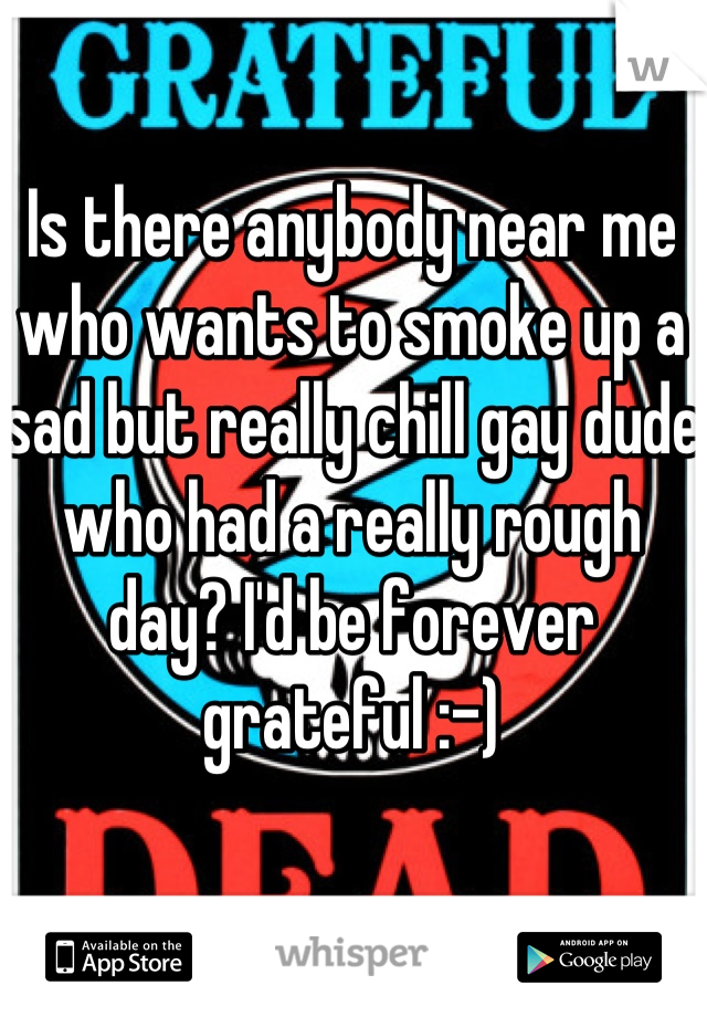 Is there anybody near me who wants to smoke up a sad but really chill gay dude who had a really rough day? I'd be forever grateful :-)
