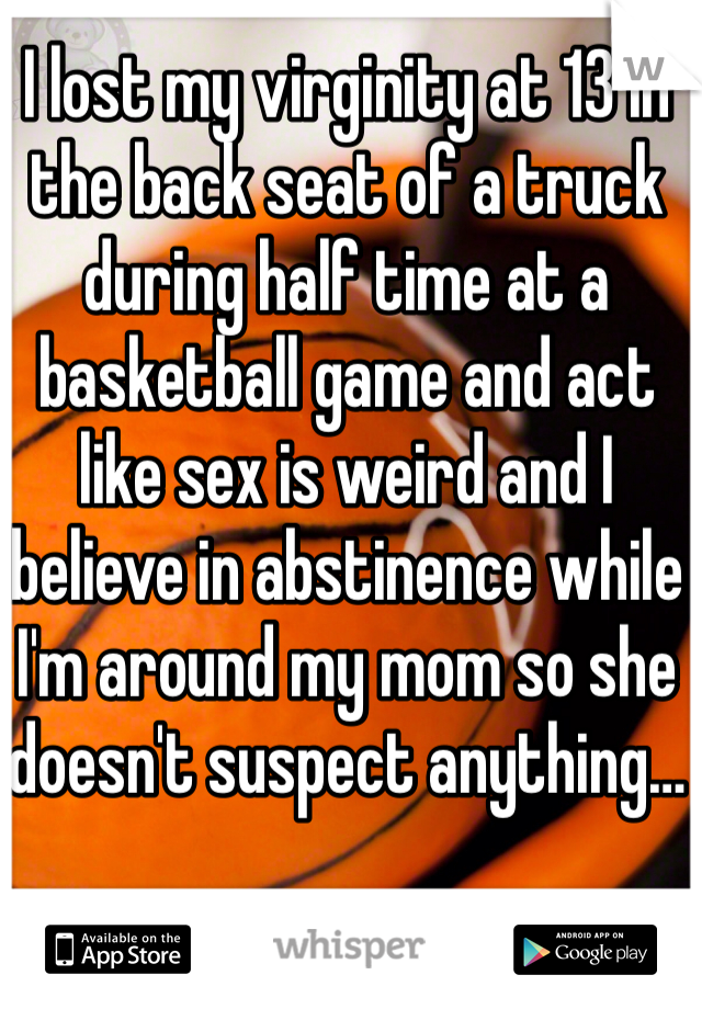 I lost my virginity at 13 in the back seat of a truck during half time at a basketball game and act like sex is weird and I believe in abstinence while I'm around my mom so she doesn't suspect anything…