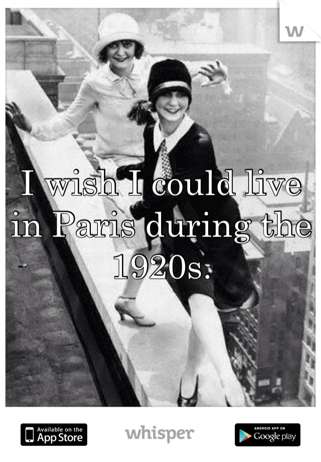 I wish I could live in Paris during the 1920s.