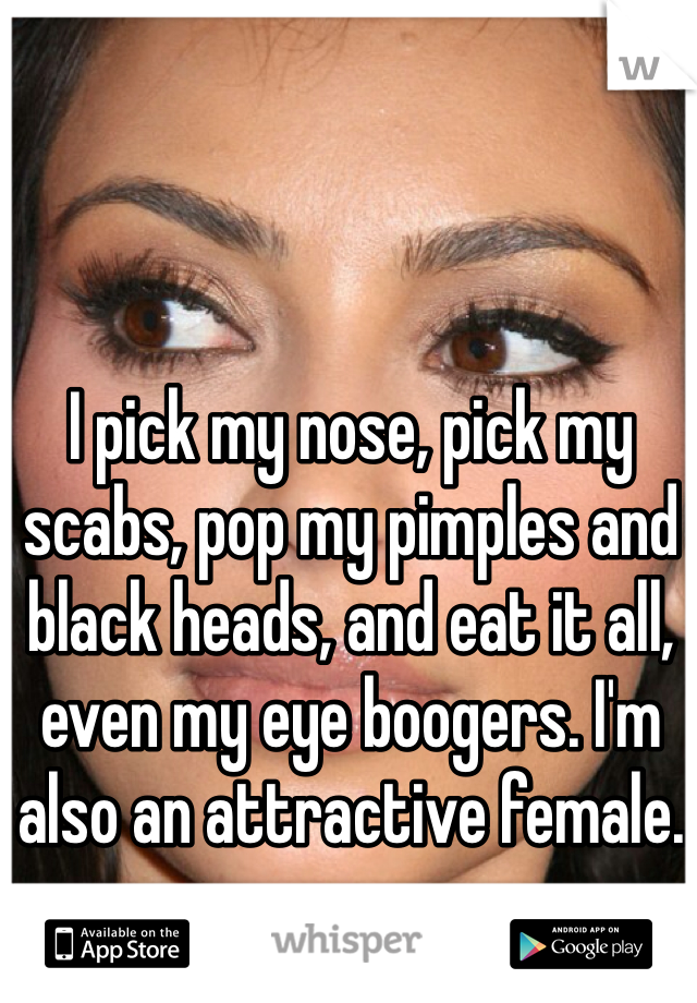I pick my nose, pick my scabs, pop my pimples and black heads, and eat it all, even my eye boogers. I'm also an attractive female.