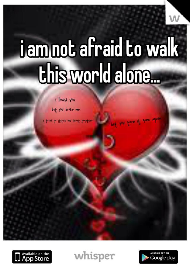 i am not afraid to walk this world alone...