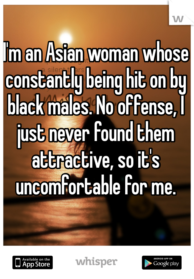 I'm an Asian woman whose constantly being hit on by black males. No offense, I just never found them attractive, so it's uncomfortable for me.