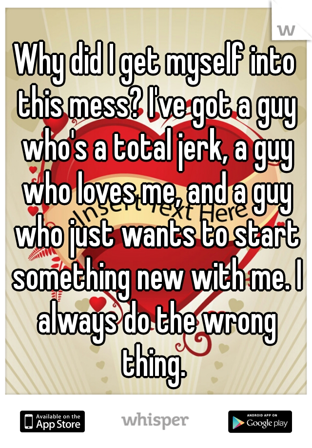 Why did I get myself into this mess? I've got a guy who's a total jerk, a guy who loves me, and a guy who just wants to start something new with me. I always do the wrong thing.