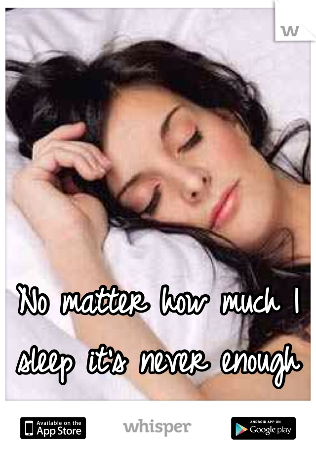 No matter how much I sleep it's never enough