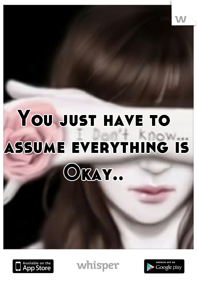 You just have to assume everything is Okay..