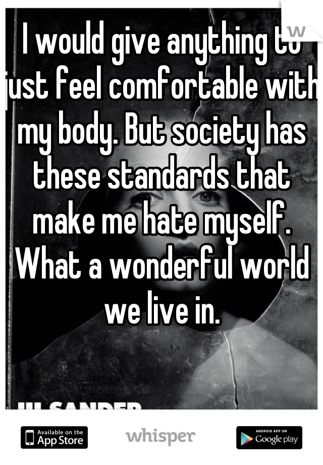 I would give anything to just feel comfortable with my body. But society has these standards that make me hate myself. What a wonderful world we live in.