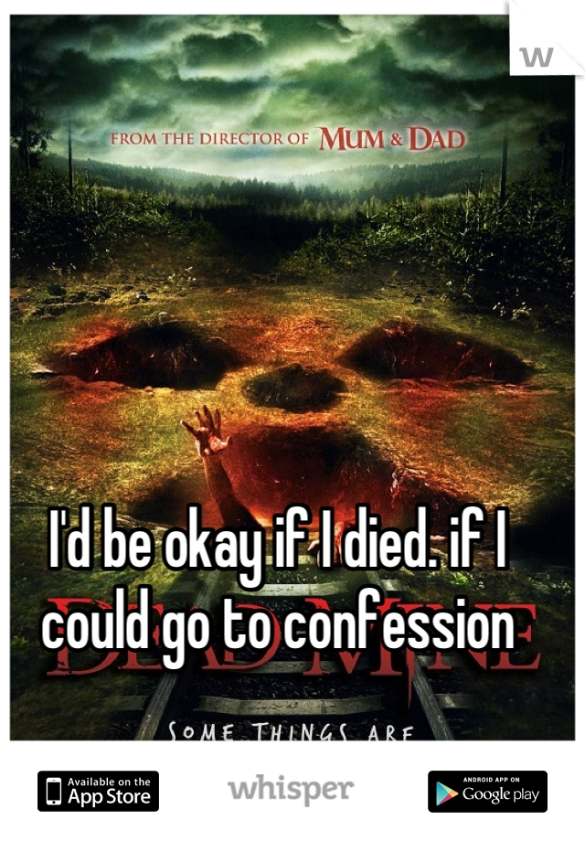 I'd be okay if I died. if I could go to confession