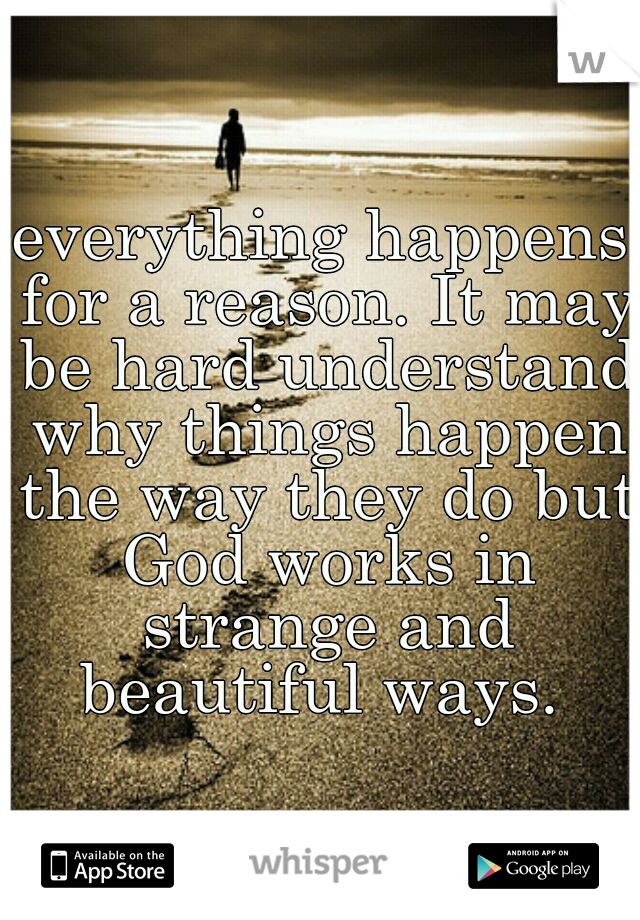 everything happens for a reason. It may be hard understand why things happen the way they do but God works in strange and beautiful ways.