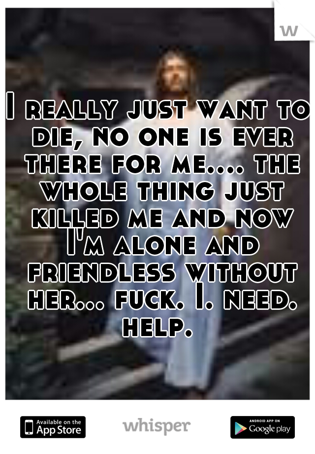 I really just want to die, no one is ever there for me.... the whole thing just killed me and now I'm alone and friendless without her... fuck. I. need. help.