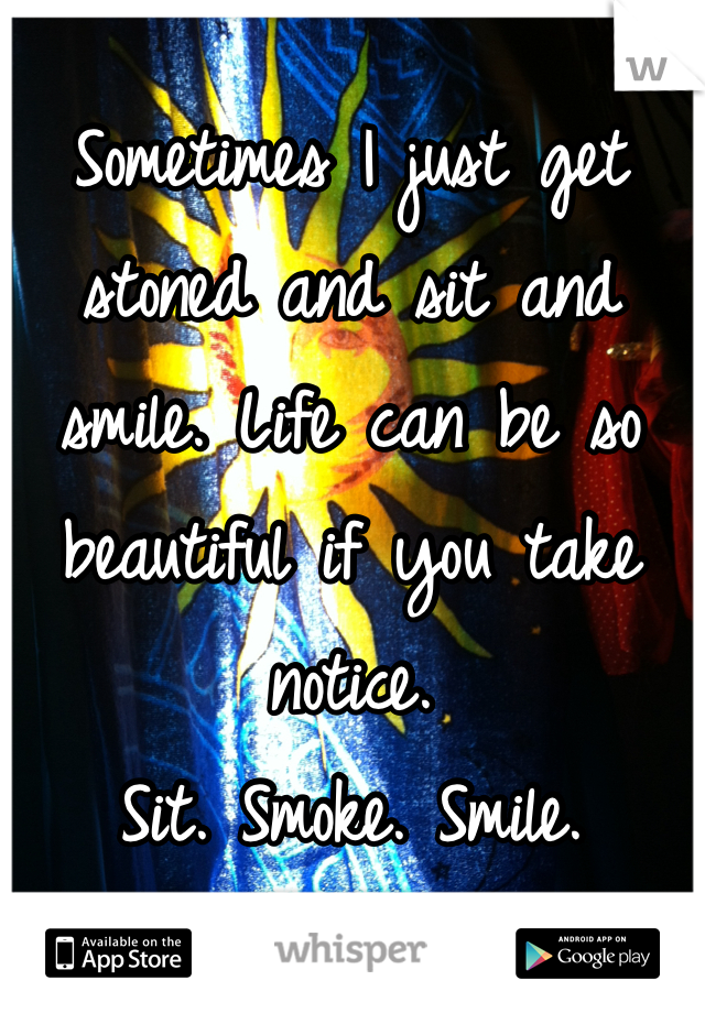 Sometimes I just get stoned and sit and smile. Life can be so beautiful if you take notice.  Sit. Smoke. Smile.