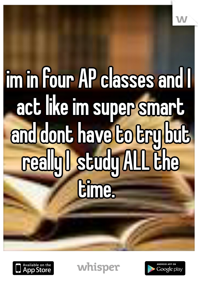 im in four AP classes and I act like im super smart and dont have to try but really I  study ALL the time.