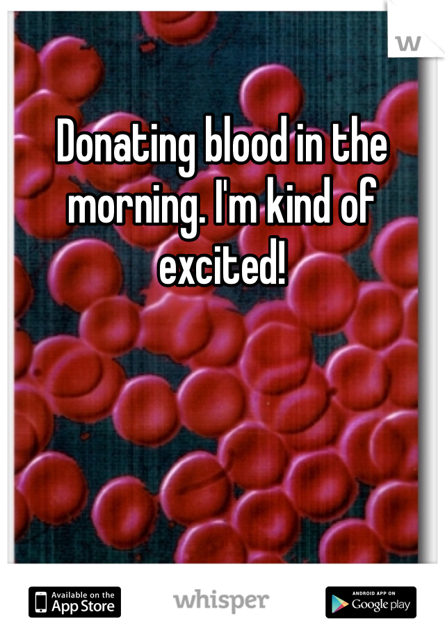 Donating blood in the morning. I'm kind of excited!