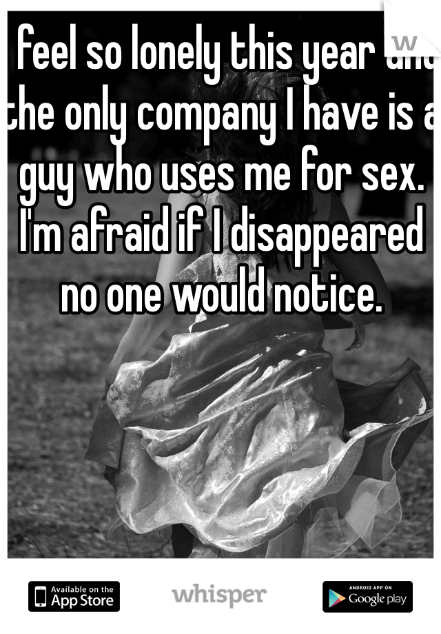 I feel so lonely this year and the only company I have is a guy who uses me for sex. I'm afraid if I disappeared no one would notice.