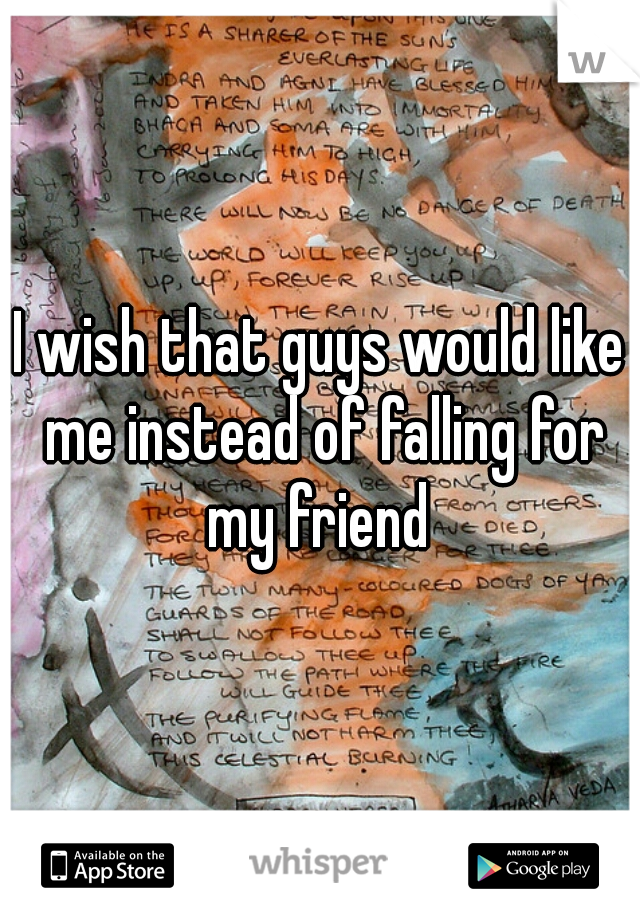 I wish that guys would like me instead of falling for my friend