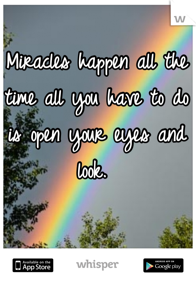 Miracles happen all the time all you have to do is open your eyes and look.