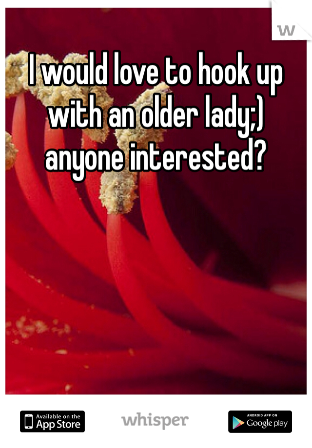 I would love to hook up with an older lady;) anyone interested?