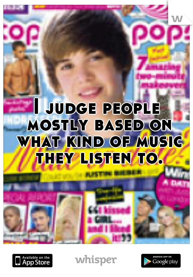 I judge people mostly based on what kind of music they listen to.