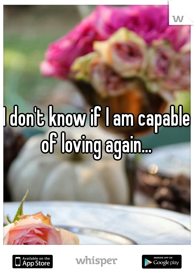 I don't know if I am capable of loving again...