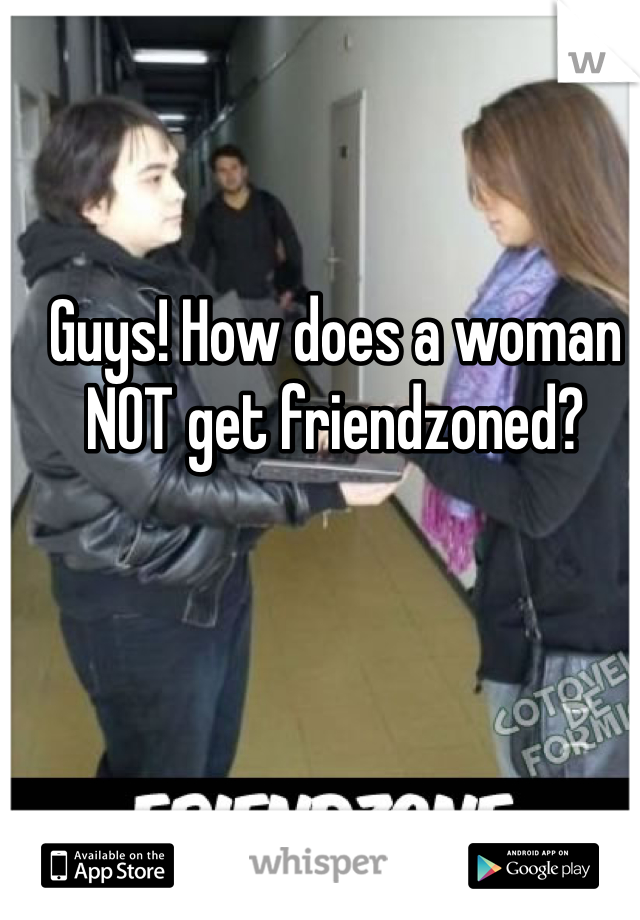 Guys! How does a woman NOT get friendzoned?