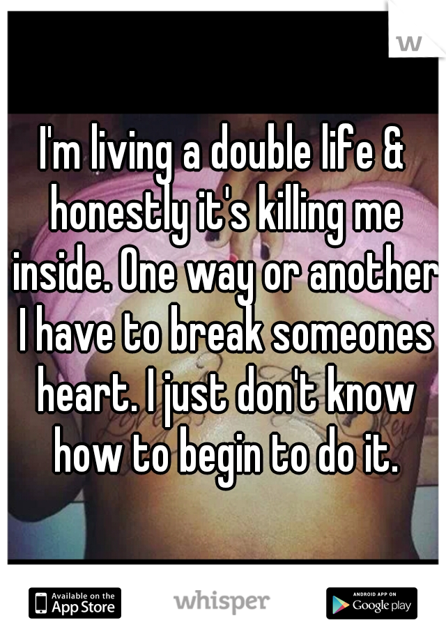 I'm living a double life & honestly it's killing me inside. One way or another I have to break someones heart. I just don't know how to begin to do it.