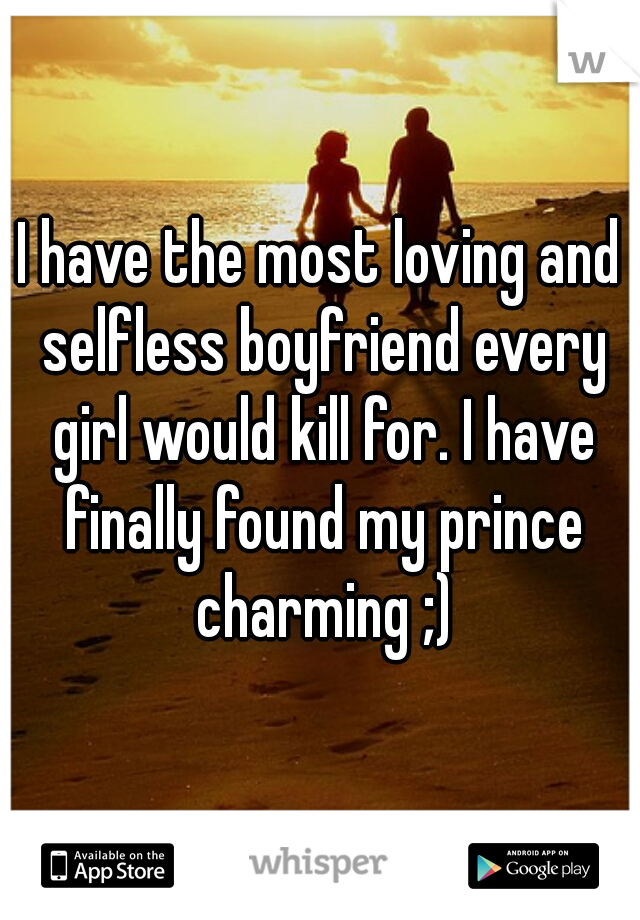 I have the most loving and selfless boyfriend every girl would kill for. I have finally found my prince charming ;)
