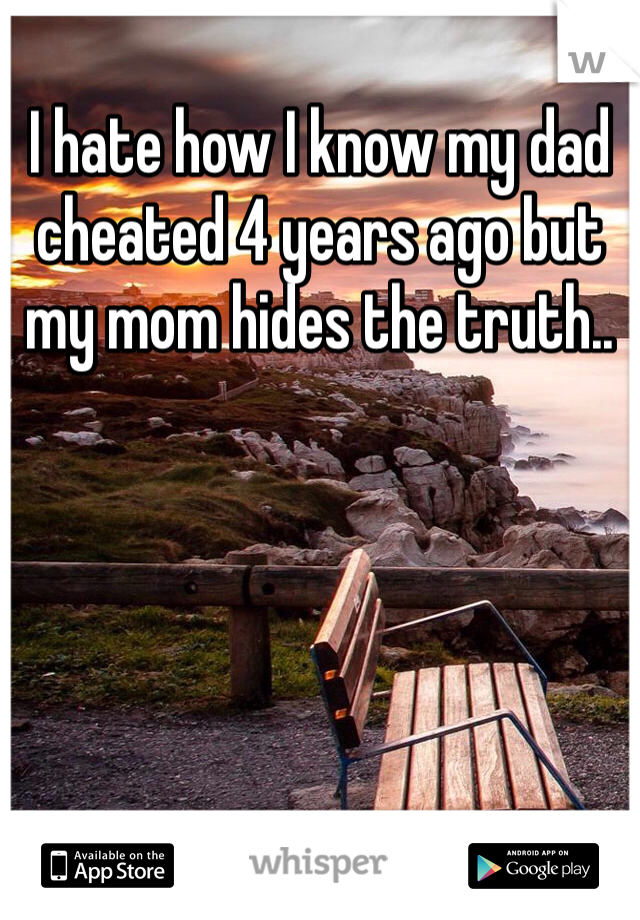 I hate how I know my dad cheated 4 years ago but my mom hides the truth..