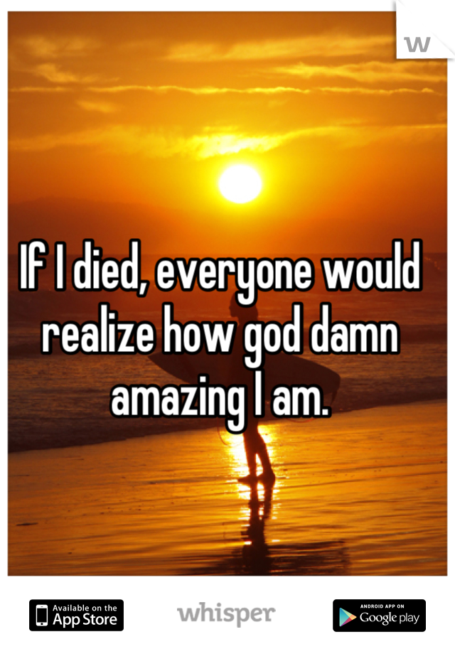 If I died, everyone would realize how god damn amazing I am.