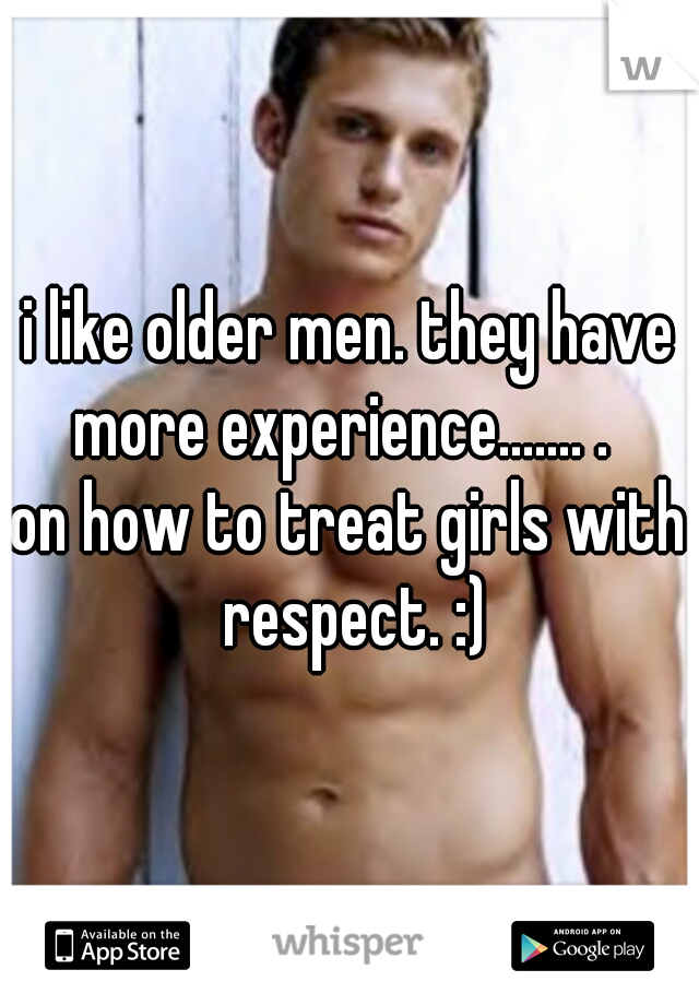 i like older men. they have more experience....... .   on how to treat girls with respect. :)