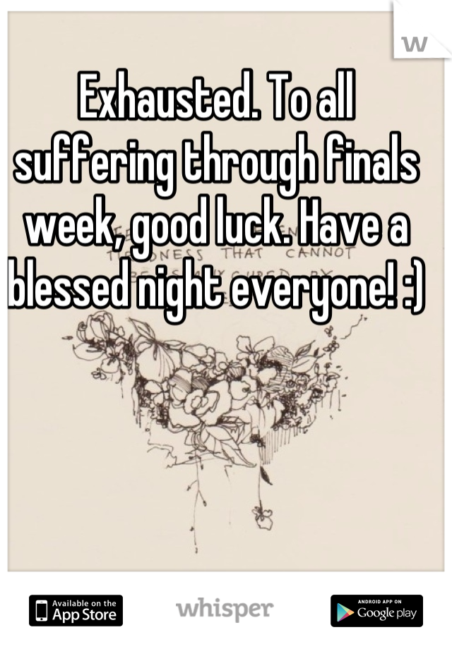 Exhausted. To all suffering through finals week, good luck. Have a blessed night everyone! :)