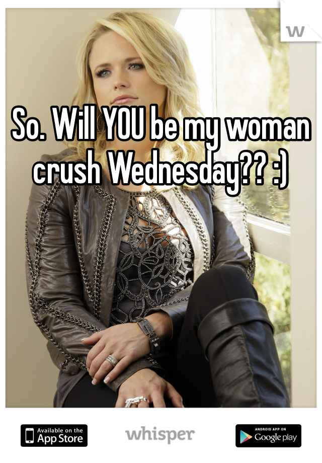 So. Will YOU be my woman crush Wednesday?? :)