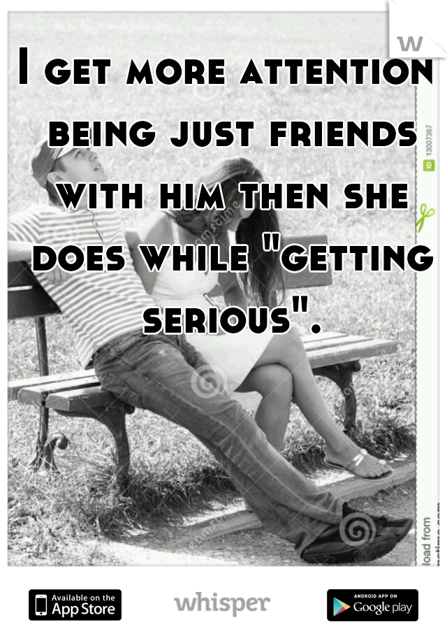 "I get more attention being just friends with him then she does while ""getting serious""."