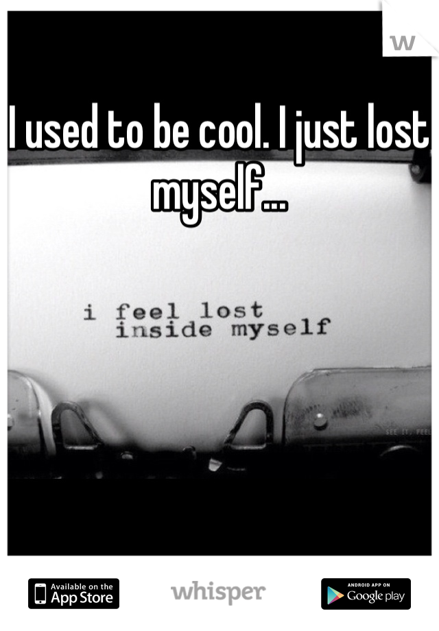 I used to be cool. I just lost myself...
