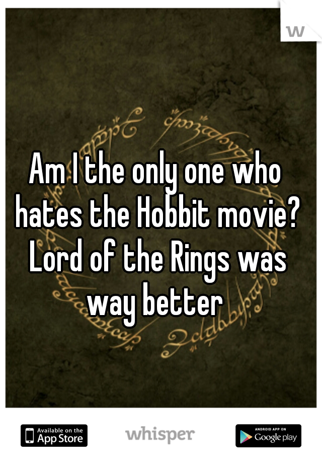 Am I the only one who hates the Hobbit movie? Lord of the Rings was way better