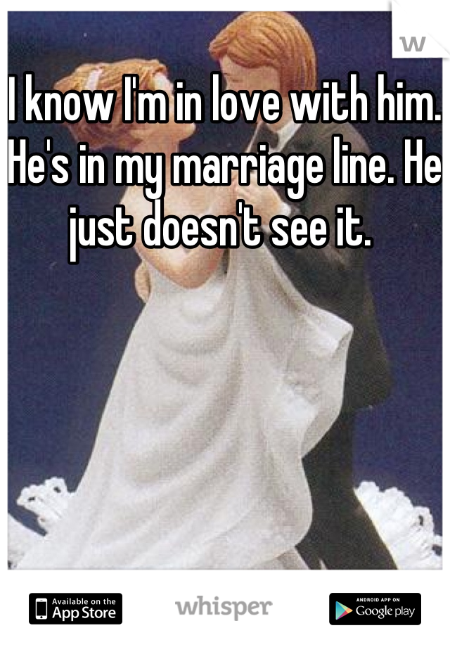 I know I'm in love with him. He's in my marriage line. He just doesn't see it.