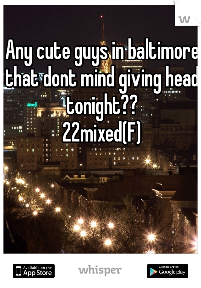 Any cute guys in baltimore that dont mind giving head tonight?? 22mixed(F)