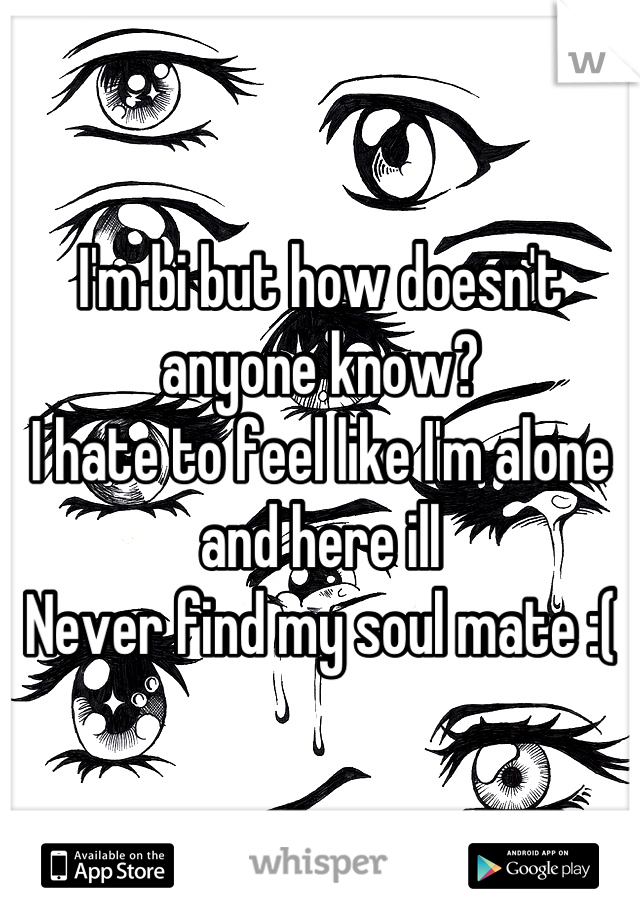 I'm bi but how doesn't anyone know?  I hate to feel like I'm alone and here ill Never find my soul mate :(