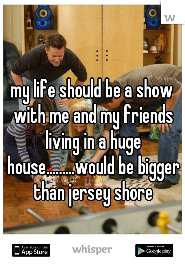 my life should be a show with me and my friends living in a huge house.........would be bigger than jersey shore