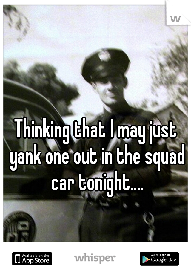 Thinking that I may just yank one out in the squad car tonight....
